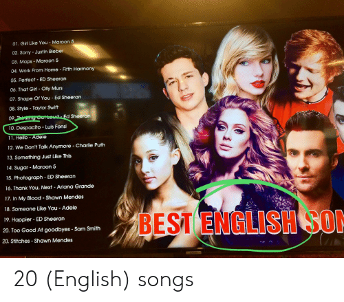Adele, Ariana Grande, and Charlie: 01. Girl Like You - Maroon 5  02. Sorry - Justin Bieber  03. Maps Maroon 5  04. Work From Home Fifth Harmony  05. Perfect ED Sheeran  06. That Girl Olly Murs  07. Shape Of You Ed Sheeran  08. Style Taylor Swift  09  Ed Sheeran  10. Despacito Luis Fonsi  11. Hello  dele  12. We Don't Talk Anymore Charlie Puth  13. Something Just Like This  14. Sugar - Maroon 5  15. Photograph ED Sheeran  16. Thank You., Next - Ariana Grande  17. In My Blood - Shawn Mendes  18. Someone Like You Adele  BEST ENGLISH SO  19. Happier ED Sheeran  20. Too Good At goodbyes Sam Smith  20. Stitches Shawn Mendes 20 (English) songs