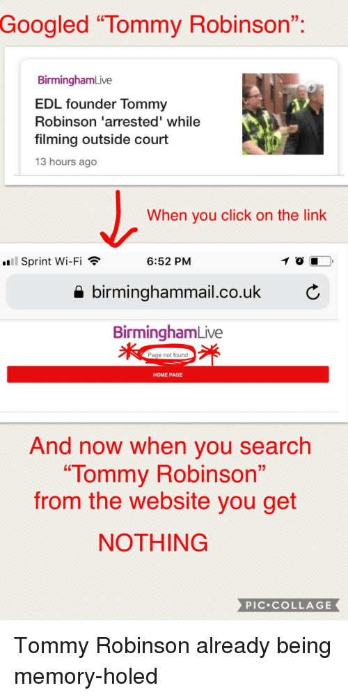 "Click, Collage, and Home: 01.  Googled ""Tommy Robinson""  (C  BirminghamLive  EDL founder Tommy  Robinson arrested"" while  filming outside court  13 hours ago  When you click on the link  .Eİ Sprint Wi-Fi  6:52 PM  birminghammail.co.uk C  BirminghamLive  Page not found  HOME PAGE  And now when you search  ""Tommy Robinson  from the website you get  NOTHING  PIC.cOLLAGE"