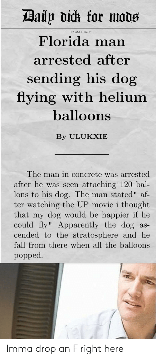 """Af, Apparently, and Fall: 01 MAY 2019  Florida man  arrested after  sending his dog  flying with helium  balloons  By ULUKXIE  The man in concrete was arrested  after he was seen attaching 120 bal-  lons to his dog. The man stated"""" af-  ter watching the UP movie i thought  that my dog would be happier if he  could fly"""" Apparently the dog as-  cended to the stratosphere and he  fall from there when all the balloons  popped Imma drop an F right here"""