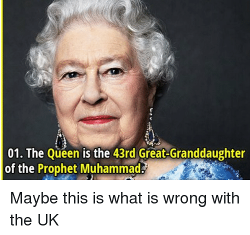 Queen, What Is, and Muhammad: 01. The Queen is the 43rd Great-Granddaughter  of the Prophet Muhammad Maybe this is what is wrong with the UK