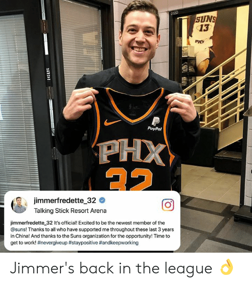 Memes, China, and Work: 012D  SUNS  13  PHX  044  PayPal  jimmerfredette-32 #  Talking Stick Resort Arena  jimmerfredette 32 It's official! Excited to be the newest member of the  @suns! Thanks to all who have supported me throughout these last 3 years  in China! And thanks to the Suns organization for the opportunity! Time to  get to work! Jimmer's back in the league 👌