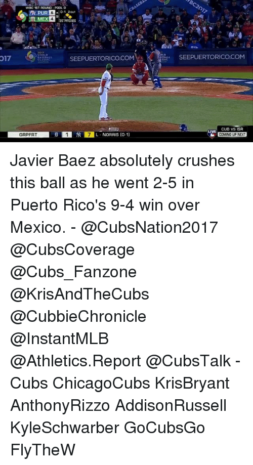 Memes, Cubs, and 🤖: 017  WDC 1ST ROUND POOL D  0-1 2OUT  SEEPUERTORICOCOM  7L-NORRIS (o-1)  GRPFRT  SEEPUERTORICO COM  CUB VS ISR  LIVE  COMING UP NEAT Javier Baez absolutely crushes this ball as he went 2-5 in Puerto Rico's 9-4 win over Mexico. - @CubsNation2017 @CubsCoverage @Cubs_Fanzone @KrisAndTheCubs @CubbieChronicle @InstantMLB @Athletics.Report @CubsTalk - Cubs ChicagoCubs KrisBryant AnthonyRizzo AddisonRussell KyleSchwarber GoCubsGo FlyTheW