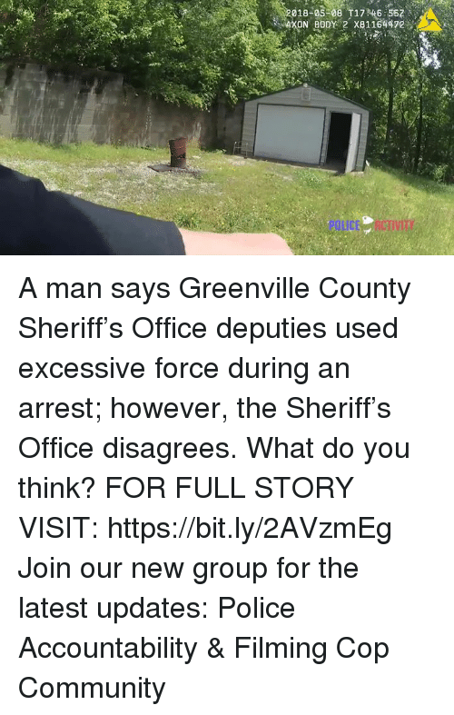Community, Memes, and Police: 018-05 08 T17 46 567  XON BODY 2 X81164472 A man says Greenville County Sheriff's Office deputies used excessive force during an arrest; however, the Sheriff's Office disagrees. What do you think? FOR FULL STORY VISIT: https://bit.ly/2AVzmEg Join our new group for the latest updates: Police Accountability & Filming Cop Community