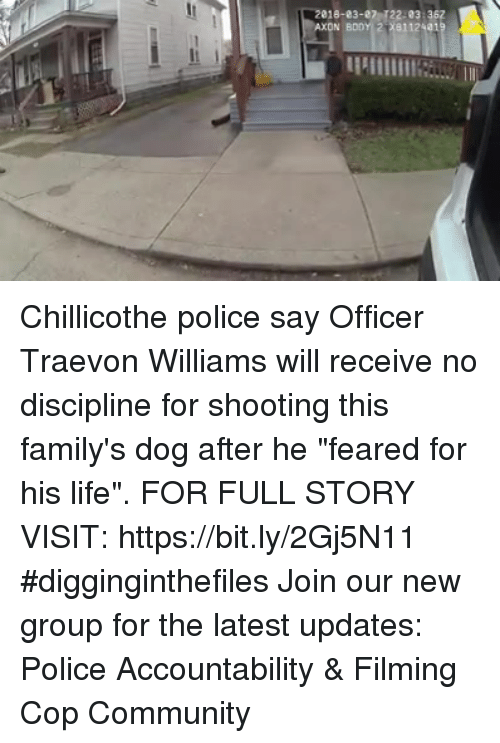 "Community, Life, and Memes: 018-83-27 122-03:362 Chillicothe police say Officer Traevon Williams will receive no discipline for shooting this family's dog after he ""feared for his life"".  FOR FULL STORY VISIT: https://bit.ly/2Gj5N11 #digginginthefiles Join our new group for the latest updates: Police Accountability & Filming Cop Community"