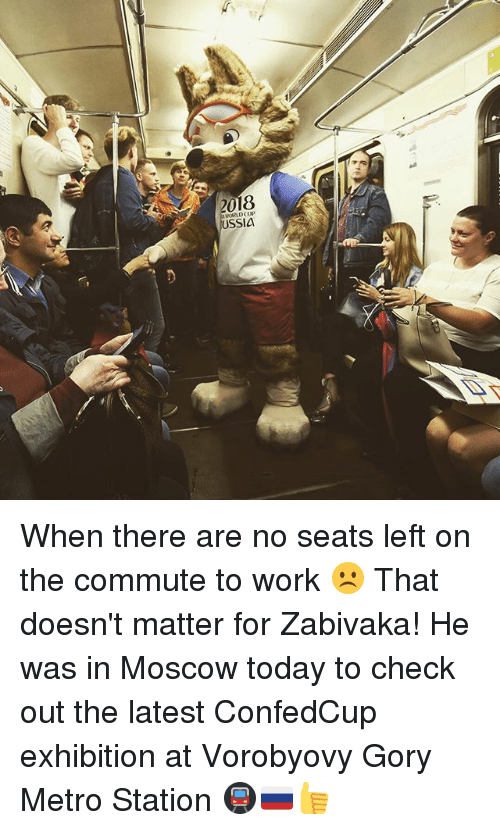 Memes, Work, and Metro: 018  USSIa When there are no seats left on the commute to work ☹️ That doesn't matter for Zabivaka! He was in Moscow today to check out the latest ConfedCup exhibition at Vorobyovy Gory Metro Station 🚇🇷🇺👍