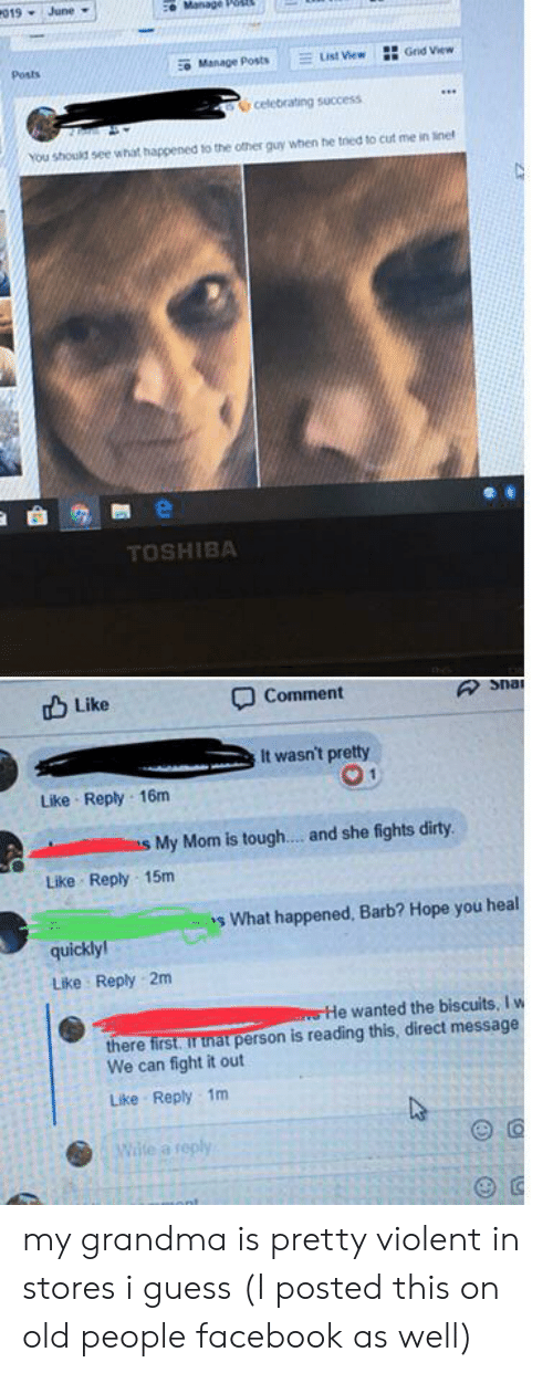 Facebook, Grandma, and Old People: 019 June  ce Manage Pos  Grid View  List View  Manage Posts  Posts  celebrating success  You should see what happened to the ofther quy when he tried to cut me in inet  TOSHIBA  Like  Comment  Snai  It wasn't pretty  Like Reply 16m  My Mom is tough.... and she fights dirty  Like Reply 15m  s What happened, Barb? Hope you heal  quickly  Like Reply 2m  sHe wanted the biscuits, I w  there first. ir tnat person is reading this, direct message  We can fight it out  Like Reply 1m  Wite a reply  OF my grandma is pretty violent in stores i guess (I posted this on old people facebook as well)
