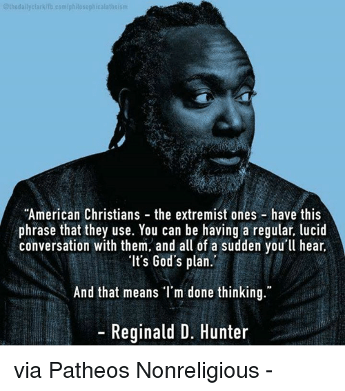 """God, Memes, and American: 01hedailyclarkdia, klib.com/philosophical atheism  """"American Christians the extremist ones have this  phrase that they use. You can be having a regular, lucid  conversation with them, and all of a sudden you'll hear,  """"It's God's plan.  And that means I'm done thinking.""""  Reginald D. Hunter via Patheos Nonreligious -"""