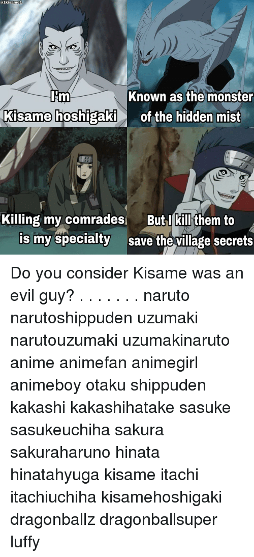 Memes, The Village, and 🤖: 01kisamel  Known as the monster  IJm  Kisame hoshigaki  of the hidden mist  Killing my comrades  But I kill them to  is my specialty  save the village secrets Do you consider Kisame was an evil guy? . . . . . . . naruto narutoshippuden uzumaki narutouzumaki uzumakinaruto anime animefan animegirl animeboy otaku shippuden kakashi kakashihatake sasuke sasukeuchiha sakura sakuraharuno hinata hinatahyuga kisame itachi itachiuchiha kisamehoshigaki dragonballz dragonballsuper luffy ناروتو