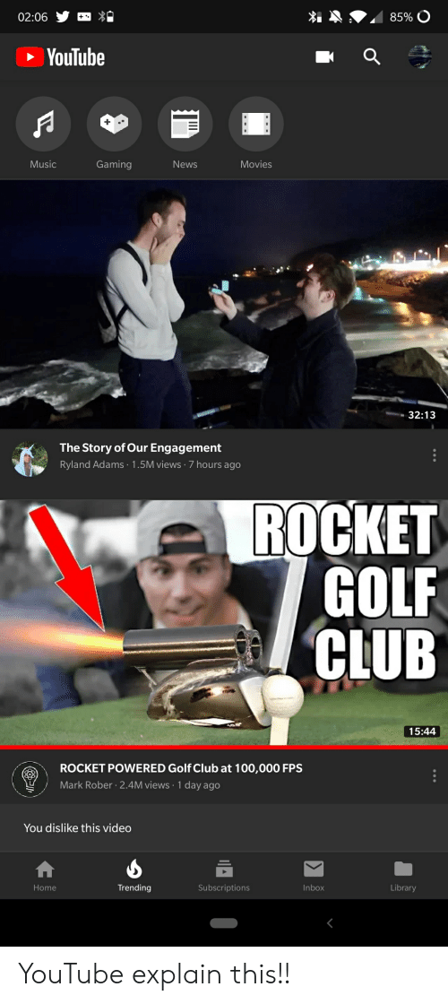 Anaconda, Club, and Movies: 02:06  YouTube  Gaming  News  Movies  Music  32:13  The Story of Our Engagement  Ryland Adams .1.5M views 7 hours ago  ROCKET  GOLF  CLUB  15:44  ROCKET POWERED Golf Club at 100,000 FPS  Mark Rober 2.4M views 1 day ago  You dislike this video  Inbox  Library  Trending  Subscriptions  Home YouTube explain this!!