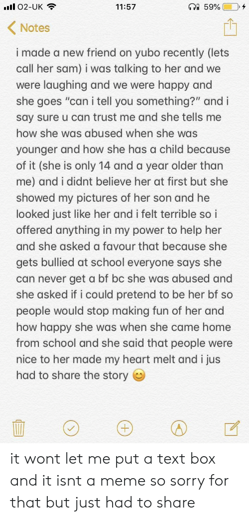 """Meme, School, and Sorry: 02-UK  11:57  Notes  i made a new friend on yubo recently (lets  call her sam) i was talking to her and we  were laughing and we were happy and  she goes """"can i tell you something?"""" and i  say sure u can trust me and she tells me  how she was abused when she was  vounger and how she has a child because  of it (she is only 14 and a year older than  me) and i didnt believe her at first but she  showed my pictures of her son and he  looked just like her and i felt terrible so i  offered anything in my power to help her  and she asked a favour that because she  gets bullied at school everyone says she  can never get a bf bc she was abused and  she asked if i could pretend to be her bf so  people would stop making fun of her and  how happy she was when she came home  from school and she said that people were  nice to her made my heart melt and i jus  had to share the story it wont let me put a text box and it isnt a meme so sorry for that but just had to share"""
