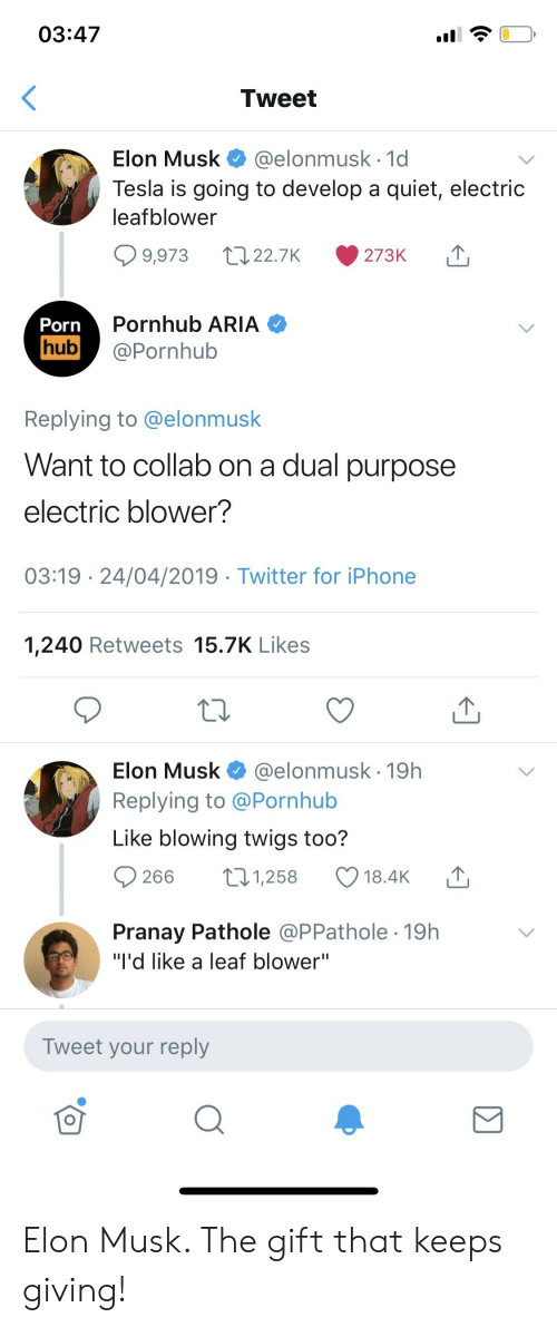 """Iphone, Porn Hub, and Pornhub: 03:47  Tweet  Elon Musk @elonmusk 1d  Tesla is going to develop a quiet, electric  leafblower  Pornhub ARIA  Porn  hub@Pornhub  Replying to @elonmusk  Want to collab on a dual purpose  electric blower?  03:19 24/04/2019 Twitter for iPhone  1,240 Retweets 15.7K Likes  Elon Musk @elonmusk 19h  Replying to @Pornhub  Like blowing twigs too?  266 1,258 18.4K  Pranay Pathole @PPathole 19h  """"I'd like a leaf blower""""  Tweet your reply Elon Musk. The gift that keeps giving!"""