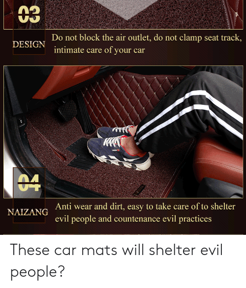 Evil, Design, and Engrish: 03  Do not block the air outlet, do not clamp seat track,  intimate care of your car  DESIGN  04  Anti wear and dirt, easy to take care of to shelter  NAIZANG  evil people and countenance evil practices These car mats will shelter evil people?