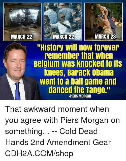 "Belgium, Memes, and Obama: 03  MARCH 22  MARCH 22MARCH  /MARCH 22  MARCH 23  ""History will now forever  remember that when  Belgium was knocked to its  knees, Barack obama  went to a ball game and  danced the Tango.""  -PIERS MORGAN That awkward moment when you agree with Piers Morgan on something... -- Cold Dead Hands 2nd Amendment Gear CDH2A.COM/shop"