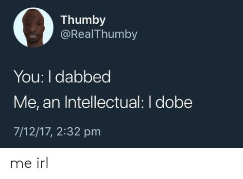Irl, Me IRL, and You: 03  Thumby  @RealThumby  You: I dabbed  Me, an Intellectual: I dobe  7/12/17, 2:32 pm me irl