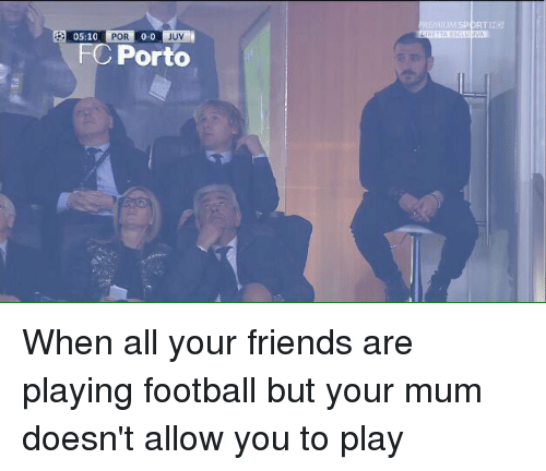 FC Porto, Friends, and Memes: 05:10  POR  0-0  UV  FC Porto When all your friends are playing football but your mum doesn't allow you to play