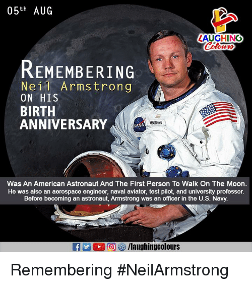 Neil Armstrong, American, and Moon: 05th AUG  LAUGHING  REMEMBERING  Neil Armstrong  ON HIS  BIRTH  ANNIVERSARY  AANSTRONG  ASA  Was An American Astronaut And The First Person To Walk On The Moon.  He was also an aerospace engineer, naval aviator, test pilot, and university professor.  Before becoming an astronaut, Armstrong was an officer in the U.S. Navy. Remembering #NeilArmstrong