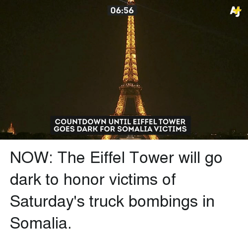 Countdown, Memes, and Eiffel Tower: 06:56  As  COUNTDOWN UNTIL EIFFEL TOWER  GOES DARK FOR SOMALIA VICTIMS NOW: The Eiffel Tower will go dark to honor victims of Saturday's truck bombings in Somalia.
