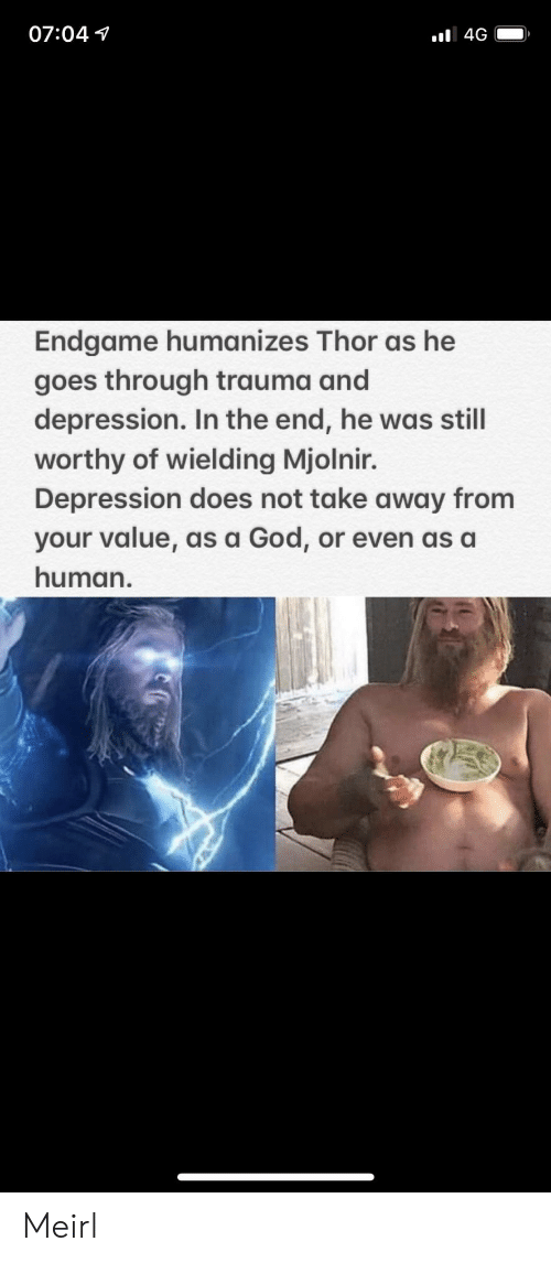 God, Depression, and Thor: 07:04 1  Endgame humanizes Thor as he  goes through trauma and  depression. In the end, he was still  worthy of wielding Mjolnir.  Depression does not take away from  your value, as a God, or even as a  human. Meirl