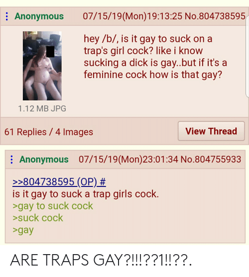 Girls, Trap, and Anonymous: 07/15/19(Mon)19:13:25 No.804738595  Anonymous  hey /b/, is it gay to suck on a  trap's girl cock? like i know  sucking a dick is gay..but if it's a  feminine cock how is that gay?  1.12 MB JPG  61 Replies 4 Images  View Thread  Anonymous 07/15/19(Mon)23:01:34 No.804755933  >>804738595 (OP) #  is it gay to suck a trap girls cock.  >gay to suck cock  >suck cock  >gay ARE TRAPS GAY?!!!??1!!??.