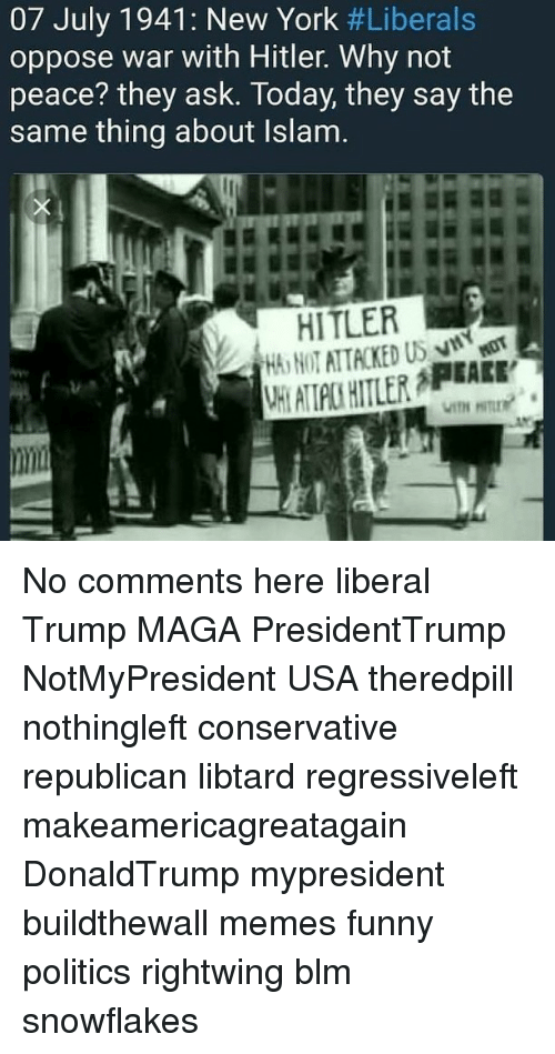 Funny, Memes, and New York: 07 July 1941: New York #Liberals  oppose war with Hitler. Why not  peace? they ask. Today, they say the  same thing about Islam.  HT ATTACKED US  HT ATLPC HITLER APEALE No comments here liberal Trump MAGA PresidentTrump NotMyPresident USA theredpill nothingleft conservative republican libtard regressiveleft makeamericagreatagain DonaldTrump mypresident buildthewall memes funny politics rightwing blm snowflakes