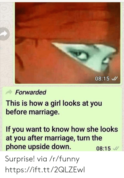 Funny, Marriage, and Phone: 08:15  Forwarded  This is how a girl looks at you  before marriage.  If you want to know how she looks  at you after marriage, turn the  phone upside down.  08:15 Surprise! via /r/funny https://ift.tt/2QLZEwI