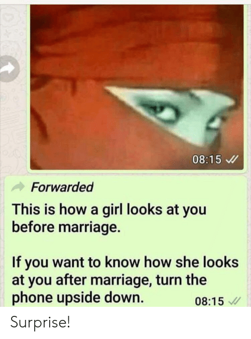 Marriage, Phone, and Girl: 08:15  Forwarded  This is how a girl looks at you  before marriage.  If you want to know how she looks  at you after marriage, turn the  phone upside down.  08:15 Surprise!