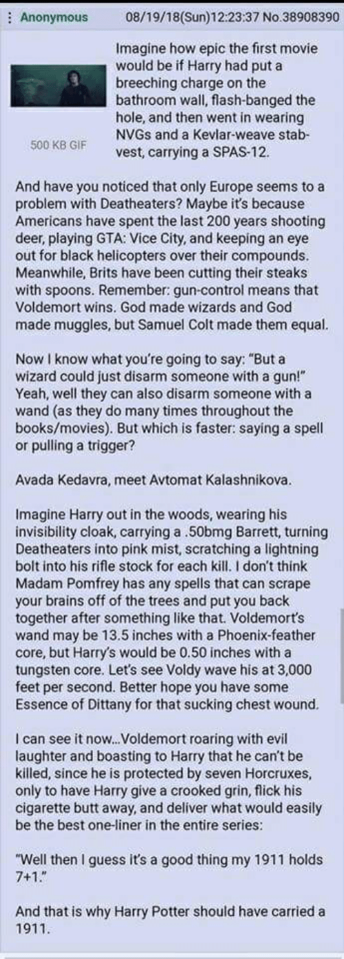 """Books, Brains, and Butt: 08/19/18(Sun)12:23.37 No.38908390  Anonymous  Imagine how epic the first movie  would be if Harry had put a  breeching charge on the  bathroom wall, flash-banged the  hole, and then went in wearing  NVGS and a Kevlar-weave stab-  vest, carrying a SPAS-12  500 KB GIF  And have you noticed that only Europe seems to a  problem with Deatheaters? Maybe it's because  Americans have spent the last 200 years shooting  deer, playing GTA: Vice City, and keeping an eye  out for black helicopters over their compounds.  Meanwhile, Brits have been cutting their steaks  with spoons. Remember: gun-control means that  Voldemort wins. God made wizards and God  made muggles, but Samuel Colt made them equal.  Now I know what you're going to say: """"But a  wizard could just disarm someone with a gun!""""  Yeah, well they can also disarm someone with a  wand (as they do many times throughout the  books/movies). But which is faster: saying a spell  or pulling a trigger?  Avada Kedavra, meet Avtomat Kalashnikova.  Imagine Harry out in the woods, wearing his  invisibility cloak, carrying a .50bmg Barrett, turning  Deatheaters into pink mist, scratching a lightning  bolt into his rifle stock for each kill. I don't think  Madam Pomfrey has any spells that can scrape  your brains off of the trees and put you back  together after something like that. Voldemort's  wand may be 13.5 inches with a Phoenix-feather  core, but Harry's would be 0.50 inches with a  tungsten core. Let's see Voldy wave his at 3,000  feet per second. Better hope you have some  Essence of Dittany for that sucking chest wound.  C  I can see it now... Voldemort roaring with evil  laughter and boasting to Harry that he can't be  killed, since he is protected by seven Horcruxes,  only to have Harry give a crooked grin, flick his  cigarette butt away, and deliver what would easily  be the best one-liner in the entire series:  """"Well then I guess it's a good thing my 1911 holds  7+1  And that is why Harry Potte"""