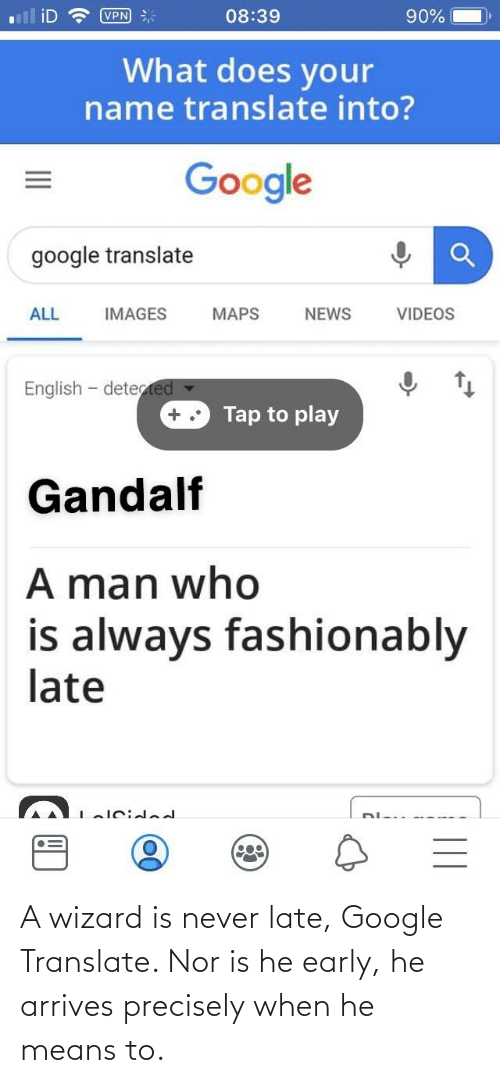 Gandalf, Google, and News: 08:39  VPN  90%  What does your  name translate into?  Google  google translate  ALL  IMAGES  MAPS  NEWS  VIDEOS  English - detected -  Tap to play  Gandalf  A man who  is always fashionably  late A wizard is never late, Google Translate. Nor is he early, he arrives precisely when he means to.