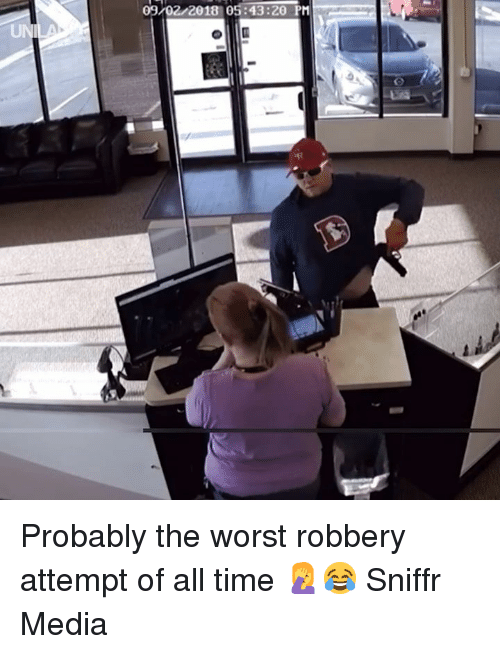 Dank, The Worst, and Time: 09/02/2018 05:43:20 PM  UN Probably the worst robbery attempt of all time 🤦😂  Sniffr Media