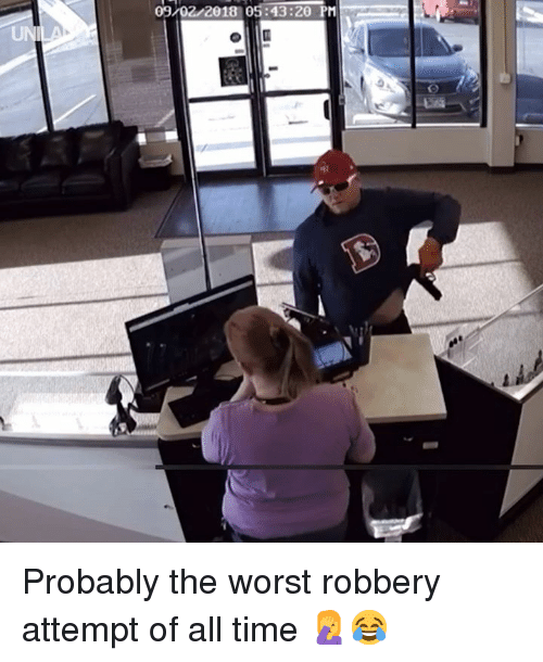 Dank, The Worst, and Time: 09/02/2018 05:43:20 PM  UNI Probably the worst robbery attempt of all time 🤦😂