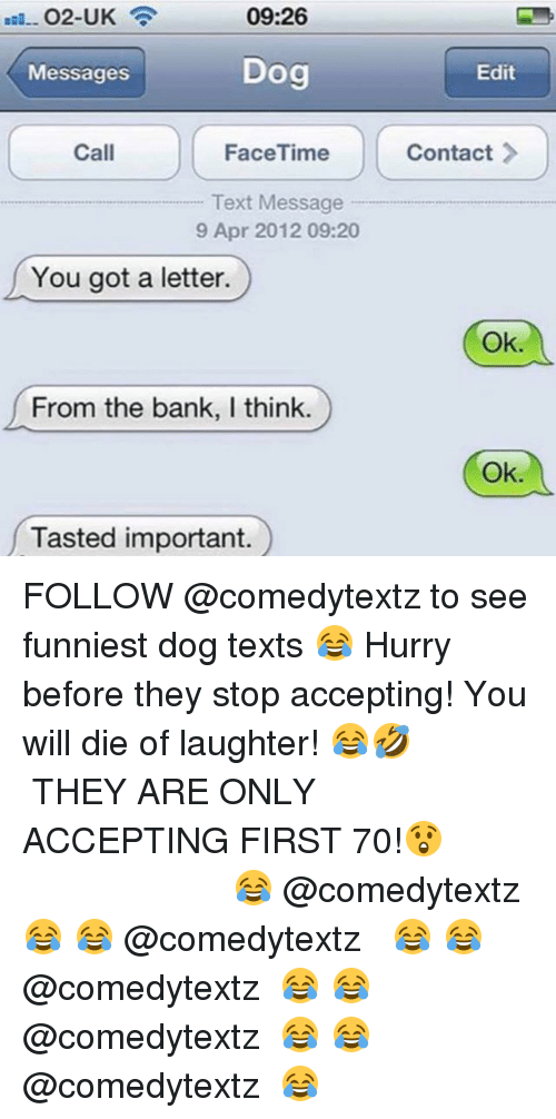 Facetime, Memes, and Bank: 09:26  Messages  Dog  Edit  Call  FaceTime  Contact  Text Message  9 Apr 2012 09:20  You got a letter.  Ok.  From the bank, I think.  Ok.  Tasted important. FOLLOW @comedytextz to see funniest dog texts 😂 Hurry before they stop accepting! You will die of laughter! 😂🤣 ┏━━━━━━━━━━━━━━━━━━┓ THEY ARE ONLY ACCEPTING FIRST 70!😲 ┗━━━━━━━━━━━━━━━━━━┛ 😂↠ @comedytextz ↞😂 😂↠ @comedytextz ↞😂 😂↠ @comedytextz ↞😂 😂↠ @comedytextz ↞😂 😂↠ @comedytextz ↞😂