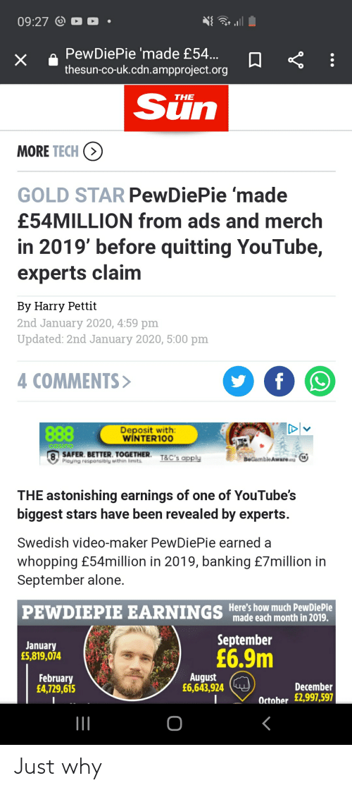 Being Alone, youtube.com, and Casino: 09:27 O  PewDiePie 'made £54...  thesun-co-uk.cdn.ampproject.org  Sün  THE  MORE TECH (>)  GOLD STAR PewDiePie 'made  £54MILLION from ads and merch  in 2019' before quitting YouTube,  experts claim  By Harry Pettit  2nd January 2020, 4:59 pm  Updated: 2nd January 2020, 5:00 pm  4 COMMENTS>  Deposit with:  WINTER100  888  casino  SAFER. BETTER. TOGETHER.  Playing resporsibly within imits  T&C's apply  BeGambleAware  THE astonishing earnings of one of YouTube's  biggest stars have been revealed by experts.  Swedish video-maker PewDiePie earned a  whopping £54million in 2019, banking £7million in  September alone.  Here's how much PewDiePie  made each month in 2019.  PEWDIEPIE EARNINGS  September  January  £5,819,074  £6.9m  August  £6,643,924  February  £4,729,615  December  October £2,997,597 Just why