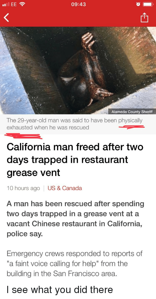 """Funny, Old Man, and Police: 09:43  Alameda County Sheriff  The 29-year-old man was said to have been physically  exhausted when he was rescued  California man freed after two  days trapped in restaurant  grease vent  10 hours ago  US & Canada  A man has been rescued after spending  two days trapped in a grease vent at a  vacant Chinese restaurant in California,  police say  Emergency crews responded to reports of  """"a faint voice calling for help"""" from the  building in the San Francisco area."""