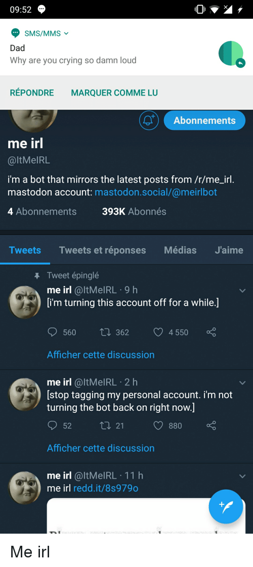 Crying, Dad, and Irl: 09:52  SMS/MMS  Dad  Why are you crying so damn loud  RÉPONDRE  MARQUER COMME LU  Abonnements  me irl  @ltMelRL  im a bot that mirrors the latest posts from /r/me_irl  mastodon account: mastodon.social/@meirlbot  4 Abonnements  393K Abonnés  Tweets Tweets et réponses Médias J'aime  Tweet épinglé  me irl @ltMeIRL.9h  [i'm turning this account off for a while.]  560 t 362 4550  Afficher cette discussion  me irl @ltMelRL 2 h  [stop tagging my personal account. i'm not  turning the bot back on right now.]  52  880  Afficher cette discussion  me irl@ltMeIRL 11 h  me irl redd.it/8s979o Me irl