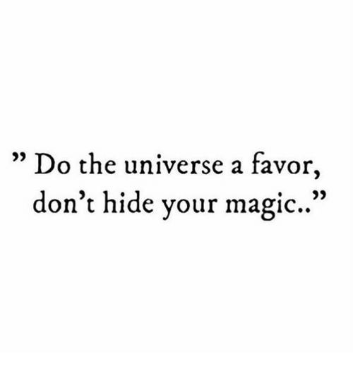 """Magic, Universe, and Hide: 09  """" Do the universe a favor,  don't hide your magic.."""""""