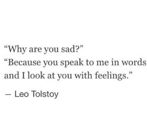 "Sad, Leo, and Tolstoy: 09  ""Why are you sad?""  ""Because you speak to me in words  and I look at you with feelings.""  35  Leo Tolstoy"