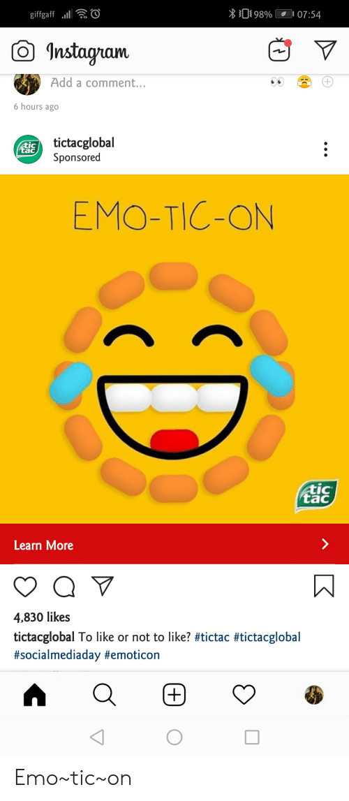 Emo, Instagram, and Add: 098%  07:54  giffgaf  Instagram  Add a comment...  6 hours ago  tictacglobal  Sponsored  tac  EMO-TIC-ON  tic  tac  Learn More  Q  4,830 likes  tictacglobal To like or not to like? #tictac #tictacglobal  #socialmediaday #emoticon  O Emo~tic~on