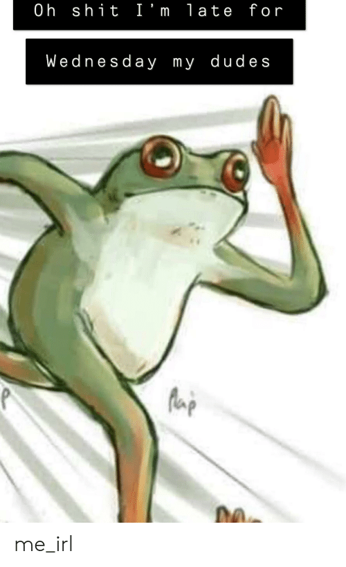 Shit, Wednesday, and Irl: 0h shit I'm late for  Wednesday my dudes me_irl