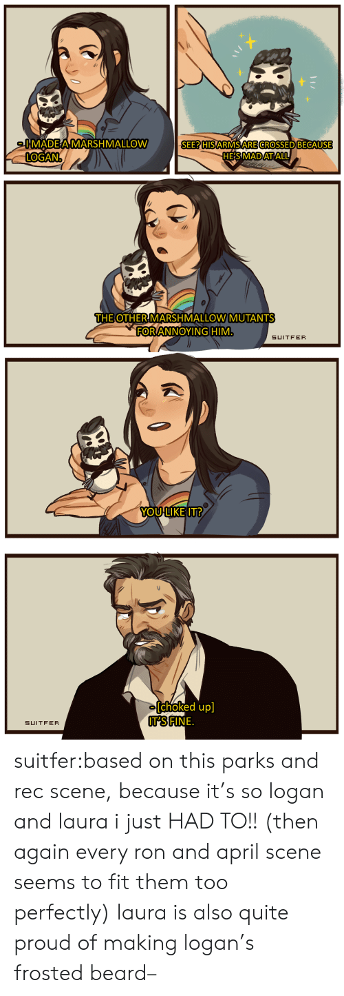 Beard, Tumblr, and Blog: 0MADEA MARSHMALLOW  LOGAN.  SEE? HIS ARMS ARE CROSSED BECAUSE  HES MAD AT ALL  THE OTHER MARSHMALLOW MUTANTS  FORANNOYING HIM  SUITFER   YOU LIKE IT?  [choked up]  IT'S FINE.  SUITFER suitfer:based on thisparks and rec scene, because it's so logan and laura i just HAD TO!! (then again every ron and april scene seems to fit them too perfectly) laura is also quite proud of making logan's frosted beard–