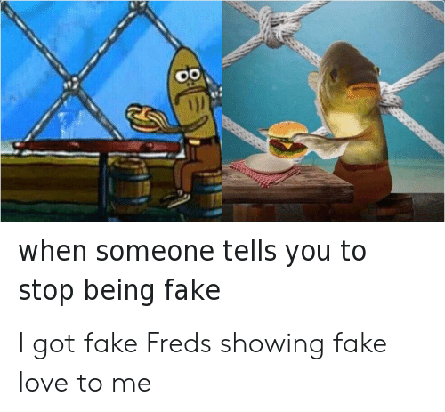 Fake, Love, and Got: 0o  1jl  when someone tells you to  stop being fake I got fake Freds showing fake love to me