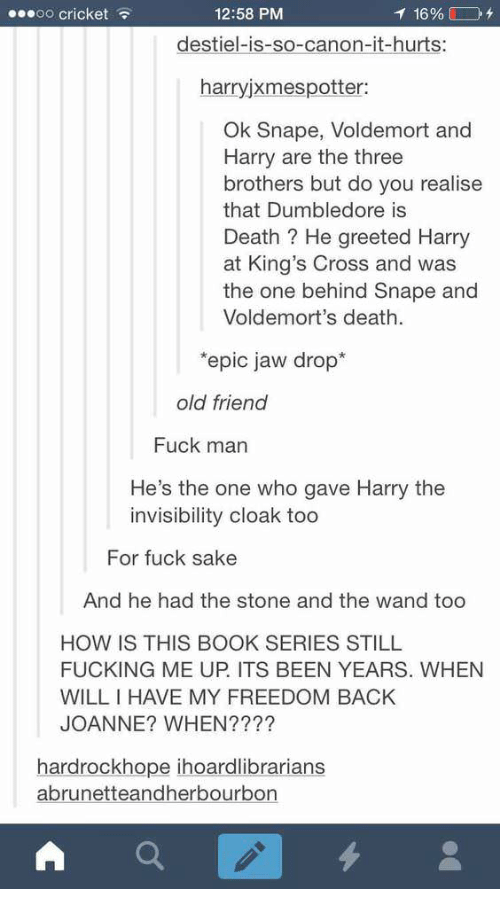 Dumbledore, Fucking, and Book: 0O cricket  12:58 PM  destiel-is-so-canon-it-hurts:  harryjxmespotter:  Ok Snape, Voldemort and  Harry are the three  brothers but do you realise  that Dumbledore is  Death? He greeted Harry  at King's Cross and was  the one behind Snape and  Voldemort's death.  epic jaw drop*  old friend  Fuck man  He's the one who gave Harry the  invisibility cloak too  For fuck sake  And he had the stone and the wand too  HOW IS THIS BOOK SERIES STILL  FUCKING ME UP. ITS BEEN YEARS. WHEN  WILLIHAVE MY FREEDOM BACK  JOANNE? WHEN????  hardrockhope ihoardlibrarians  abrunetteandherbourbon