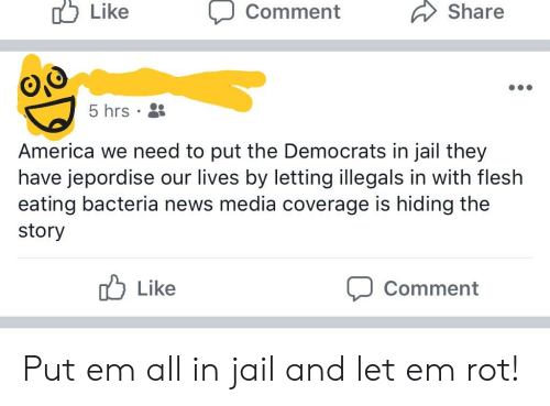 America, Jail, and News: 0o  Like  ) Comment  Share  5 hrs  America we need to put the Democrats in jail they  have jepordise our lives by letting illegals in with flesh  eating bacteria news media coverage is hiding the  story  Like  Comment Put em all in jail and let em rot!