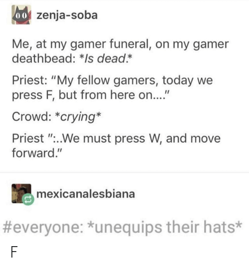 """Crying, Today, and Priest: 0o zenja-soba  Me, at my gamer funeral, on my gamer  deathbead: *Is dead.*  Priest: """"My fellow gamers, today we  press F, but from here on....""""  Crowd: *crying*  Priest """"..We must press W, and move  forward.""""  mexicanalesbiana  #everyone: *unequips their hats* F"""