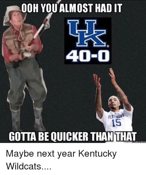Memes, Kentucky, and 🤖: 0OH YOUALMOST HAD IT  40-0  15  GOTTA BE QUICKER THAN THAT Maybe next year Kentucky Wildcats....