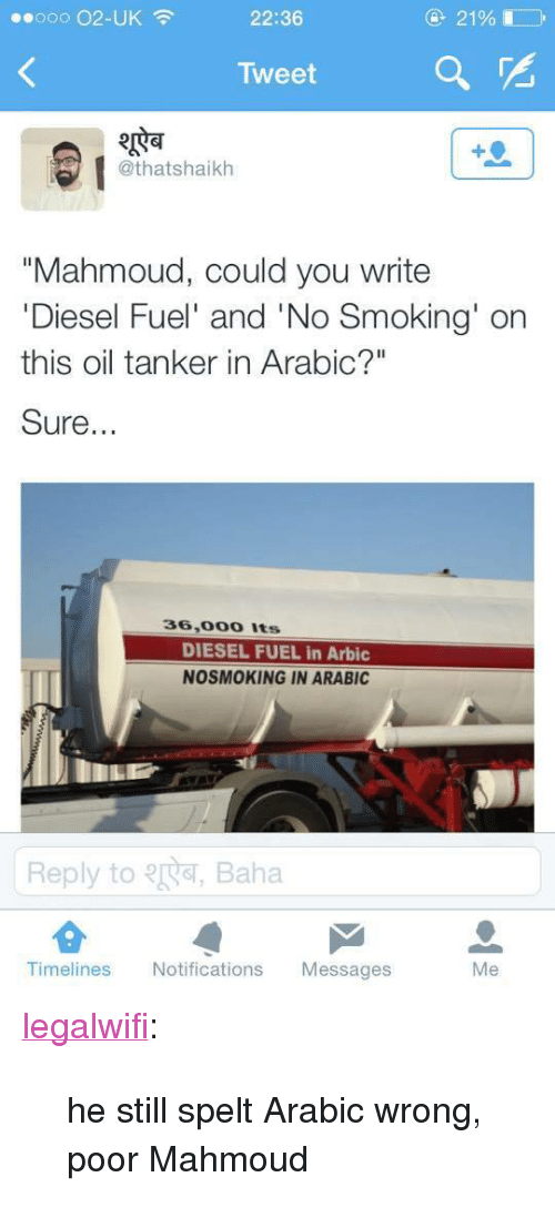 """Smoking, Target, and Tumblr: 0ooo 02-UK  22:36  2190  Tweet  RT  @thatshaikh  """"Mahmoud, could you write  Diesel Fuel' and 'No Smoking' on  this oil tanker in Arabic?""""  Sure  36,000 Its  DIESEL FUEL in Arbic  NOSMOKING IN ARABIC  Reply toR, Baha  Timelines Notifications Messages  Me <p><a class=""""tumblr_blog"""" href=""""http://legalwifi.tumblr.com/post/105201327946/he-still-spelt-arabic-wrong-poor-mahmoud"""" target=""""_blank"""">legalwifi</a>:</p> <blockquote> <p>he still spelt Arabic wrong, poor Mahmoud</p> </blockquote>"""