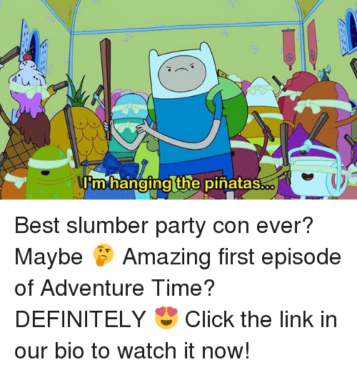 Click, Definitely, and Memes: 0R  imhanoina the pinataS.  0 Best slumber party con ever? Maybe 🤔 Amazing first episode of Adventure Time? DEFINITELY 😍 Click the link in our bio to watch it now!