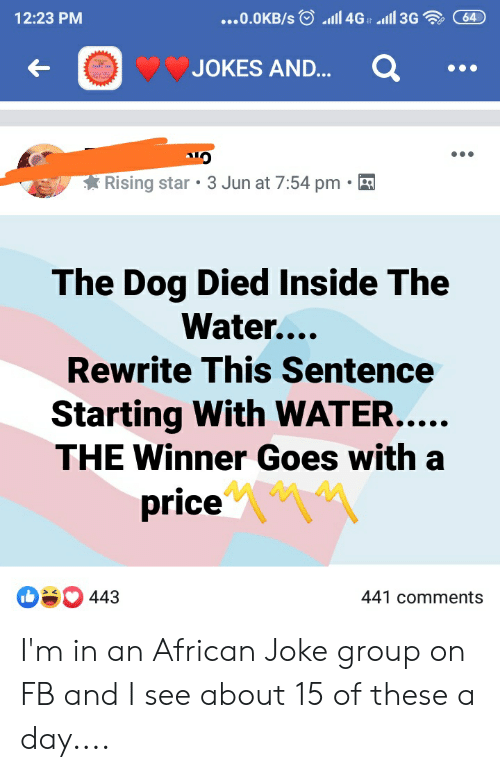 Jokes, Star, and Water: 1ומl 4Ga  64  1l 3G  12:23 PM  ...O.0KB/s  JOKES AND...  Rising star 3 Jun at 7:54 pm  The Dog Died Inside The  Water...  Rewrite This Sentence  Starting With WATER....  THE Winner Goes with a  price  O443  441 comments I'm in an African Joke group on FB and I see about 15 of these a day....