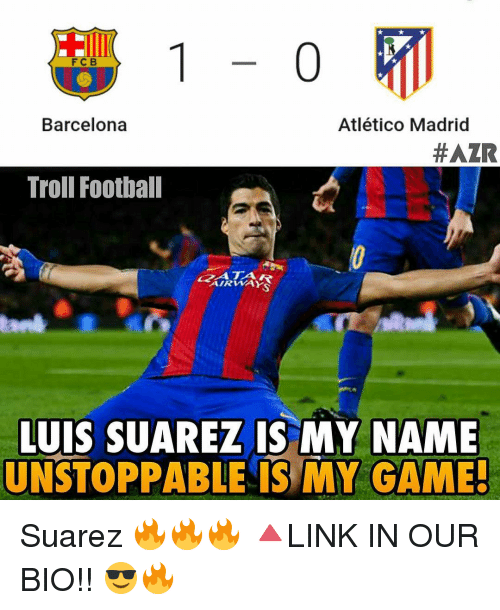 Memes, Luis Suarez, and Atletico: 1-0  Barcelona  Atlético Madrid  #AZR  Troll Football  AIRWAY  LUIS SUAREZ IS MY NAME  UNSTOPPABLE IS MY GAME Suarez 🔥🔥🔥 🔺LINK IN OUR BIO!! 😎🔥