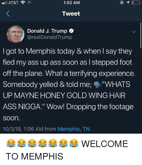 "Memes, Soon..., and Wow: 1:02 AMM  Tweet  Donald J. Trump  @realDonaldTrump  I got to Memphis today & when l say they  fied my ass up ass soon as l stepped foot  off the plane. What a terrifying experience.  Somebody yelled & told me;""WHATS  UP MAYNE HONEY GOLD WING HAIR  ASS NIGGA."" Wow! Dropping the footage  soon  10/3/18, 1:06 AM from Memphis, TN 😂😂😂😂😂😂😂 WELCOME TO MEMPHIS"