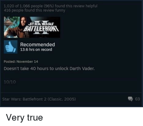 Darth Vader, Funny, and Star Wars: 1,020 of 1,066 people (96%) found this review helpful  416 people found this review funny  STAR WARs  BATTLEFRONT  Recommended  13.6 hrs on record  Posted: November 14  Doesn't take 40 hours to unlock Darth Vader.  10/10  Star Wars: Battlefront 2 (Classic, 2005)  69 <p>Very true</p>